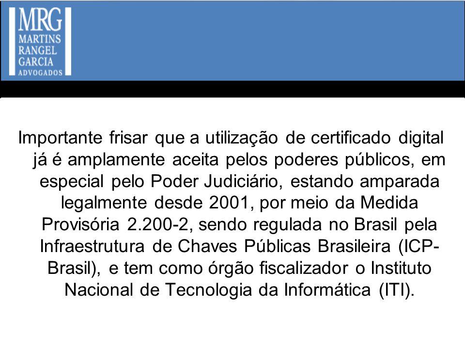 Importante frisar que a utilização de certificado digital já é amplamente aceita pelos poderes públicos, em especial pelo Poder Judiciário, estando amparada legalmente desde 2001, por meio da Medida Provisória 2.200-2, sendo regulada no Brasil pela Infraestrutura de Chaves Públicas Brasileira (ICP-Brasil), e tem como órgão fiscalizador o Instituto Nacional de Tecnologia da Informática (ITI).