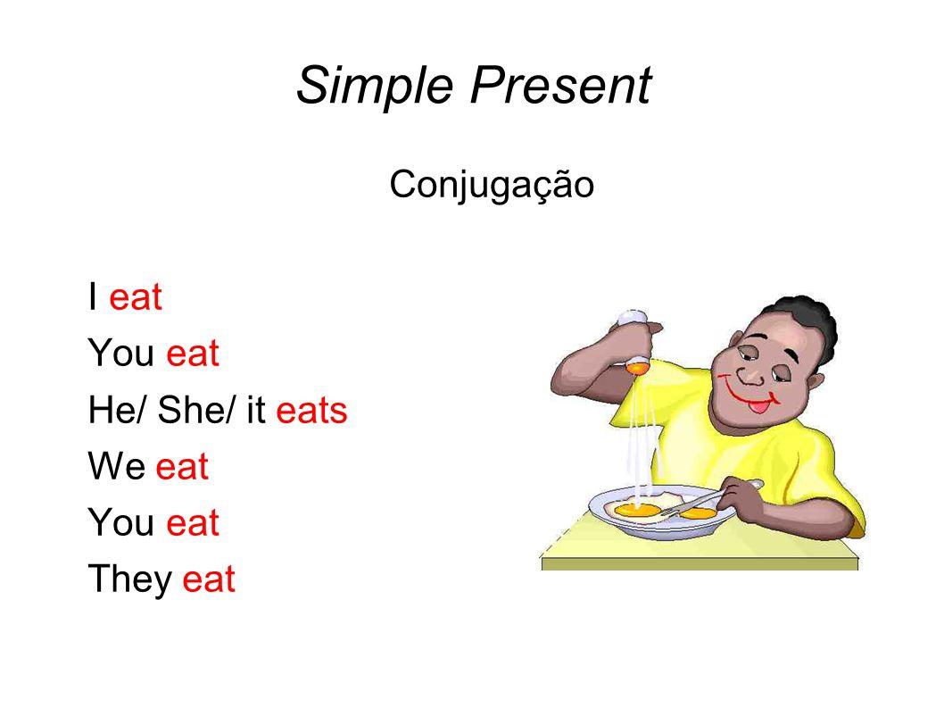 Simple Present Conjugação I eat You eat He/ She/ it eats We eat