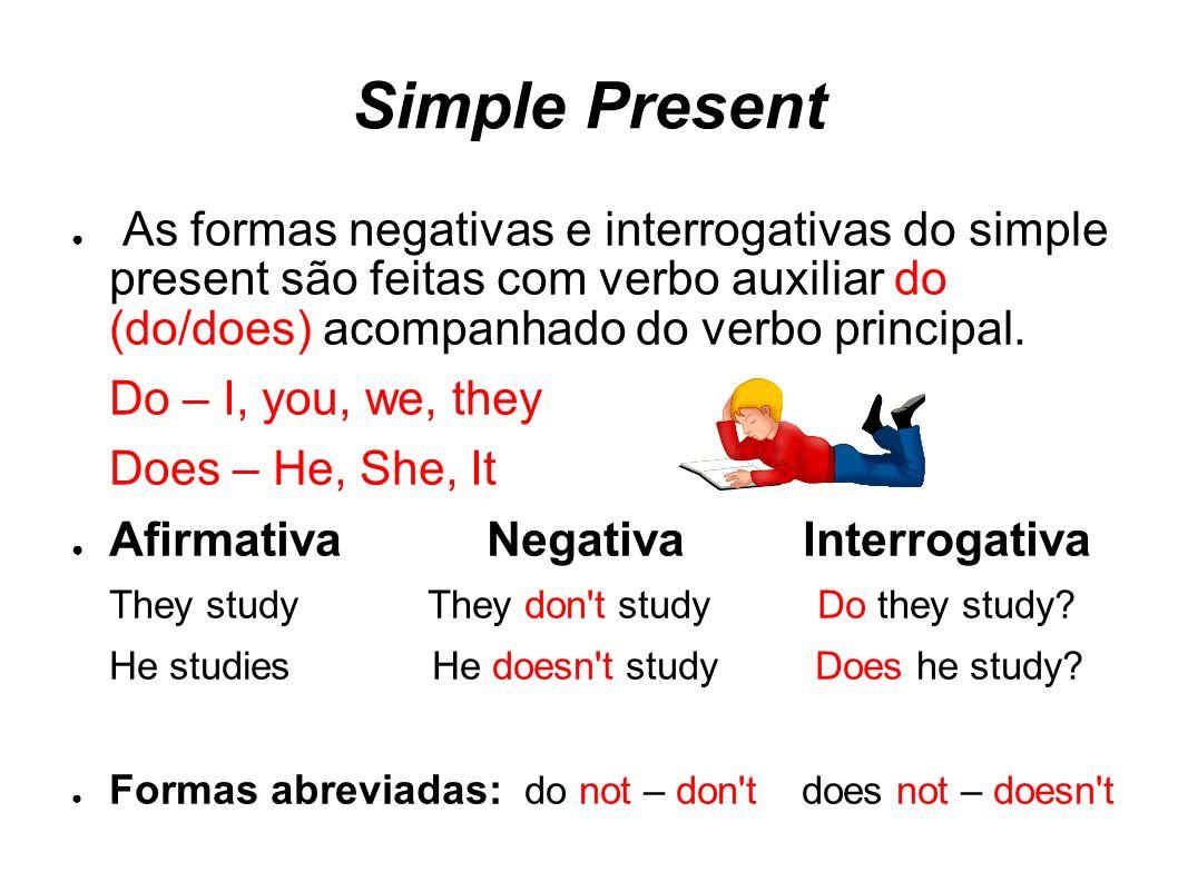 Simple Present As formas negativas e interrogativas do simple present são feitas com verbo auxiliar do (do/does) acompanhado do verbo principal.