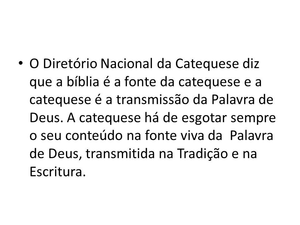 O Diretório Nacional da Catequese diz que a bíblia é a fonte da catequese e a catequese é a transmissão da Palavra de Deus.