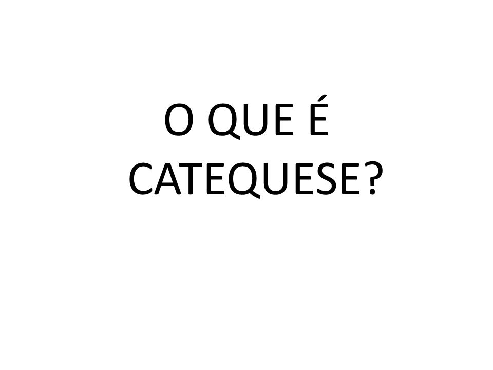 O QUE É CATEQUESE
