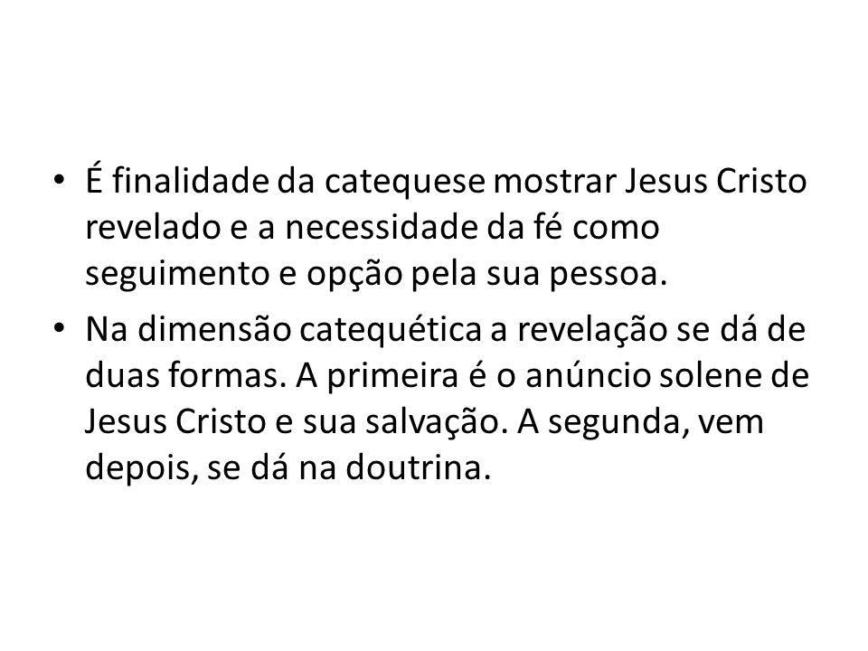 É finalidade da catequese mostrar Jesus Cristo revelado e a necessidade da fé como seguimento e opção pela sua pessoa.