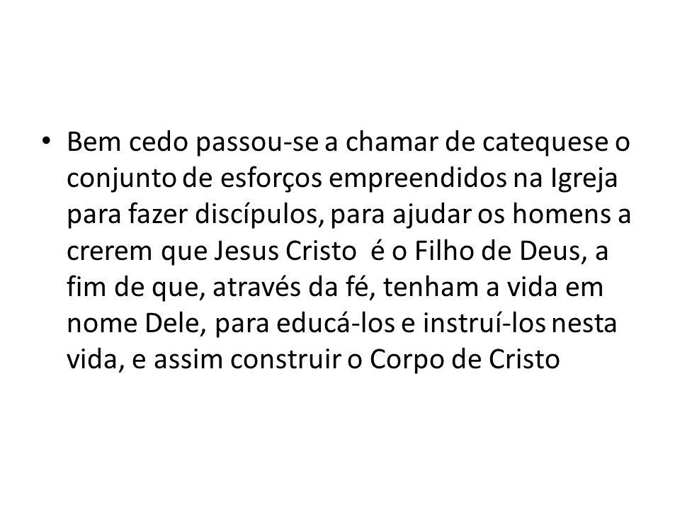 Bem cedo passou-se a chamar de catequese o conjunto de esforços empreendidos na Igreja para fazer discípulos, para ajudar os homens a crerem que Jesus Cristo é o Filho de Deus, a fim de que, através da fé, tenham a vida em nome Dele, para educá-los e instruí-los nesta vida, e assim construir o Corpo de Cristo