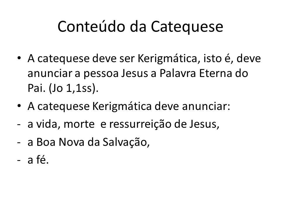 Conteúdo da Catequese A catequese deve ser Kerigmática, isto é, deve anunciar a pessoa Jesus a Palavra Eterna do Pai. (Jo 1,1ss).