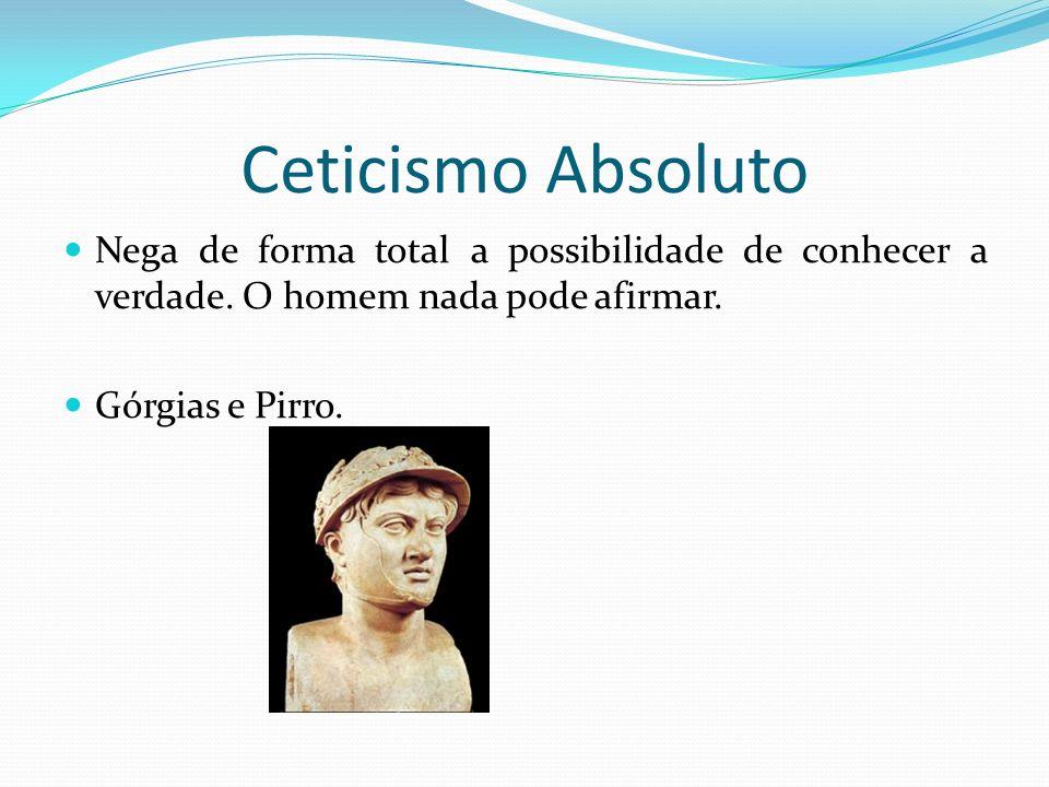 Ceticismo Absoluto Nega de forma total a possibilidade de conhecer a verdade. O homem nada pode afirmar.