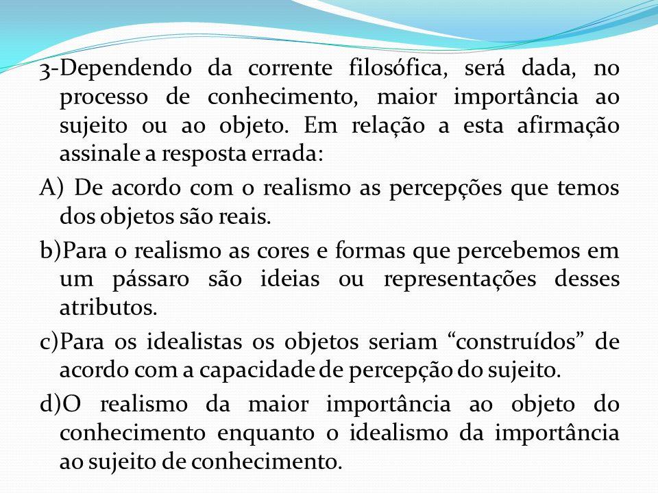 3-Dependendo da corrente filosófica, será dada, no processo de conhecimento, maior importância ao sujeito ou ao objeto. Em relação a esta afirmação assinale a resposta errada: