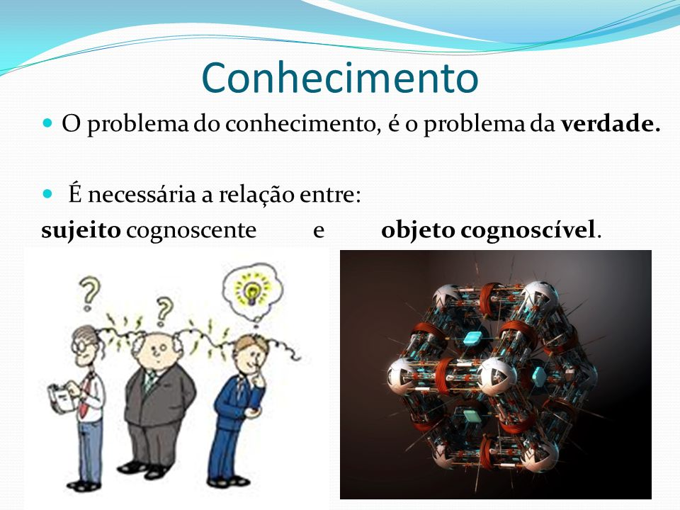 Conhecimento O problema do conhecimento, é o problema da verdade.