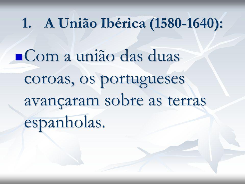 A União Ibérica (1580-1640): Com a união das duas coroas, os portugueses avançaram sobre as terras espanholas.