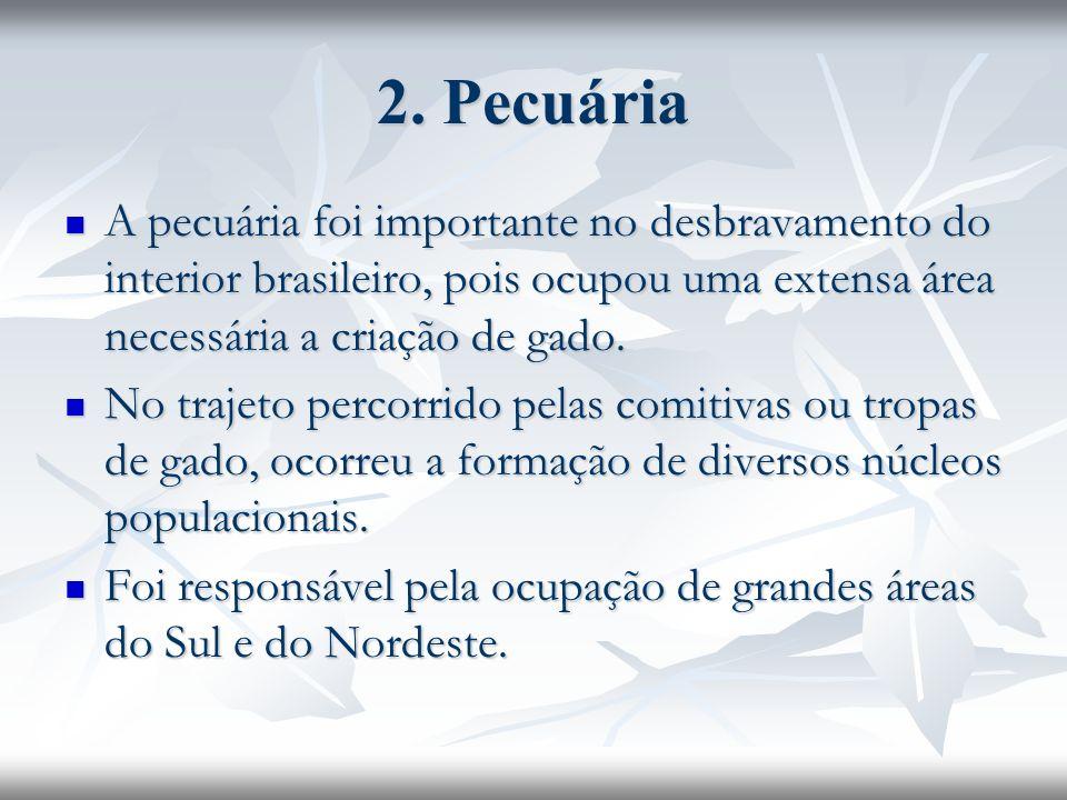 2. Pecuária A pecuária foi importante no desbravamento do interior brasileiro, pois ocupou uma extensa área necessária a criação de gado.