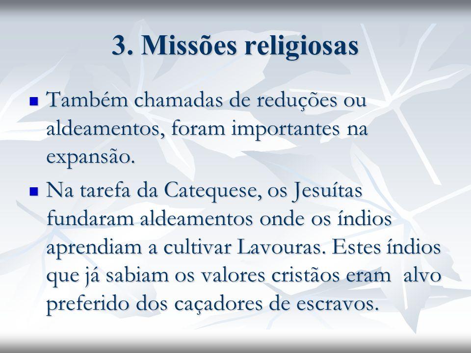3. Missões religiosas Também chamadas de reduções ou aldeamentos, foram importantes na expansão.