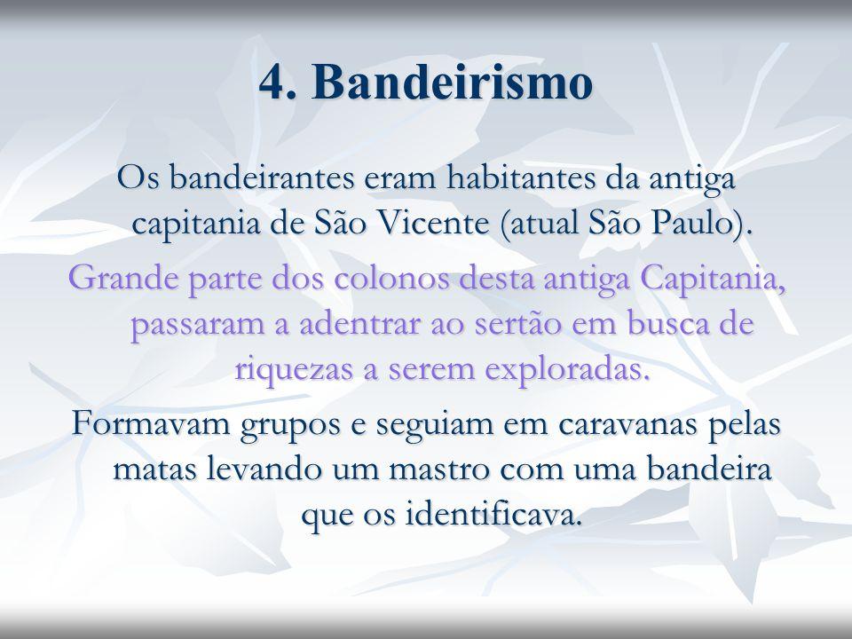 4. Bandeirismo Os bandeirantes eram habitantes da antiga capitania de São Vicente (atual São Paulo).