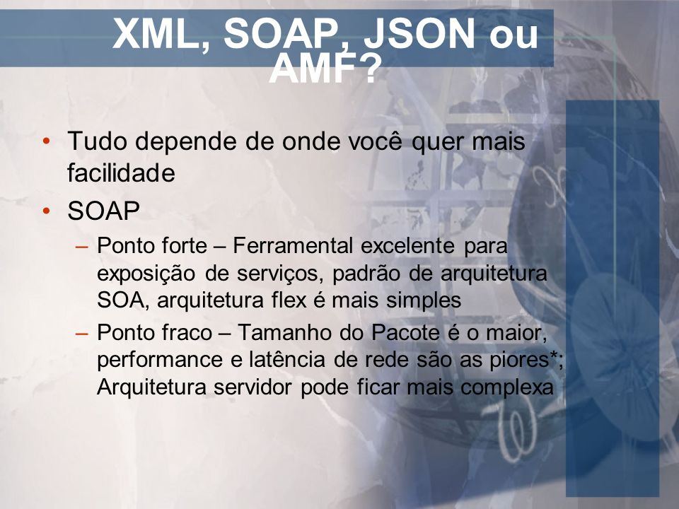 XML, SOAP, JSON ou AMF Tudo depende de onde você quer mais facilidade