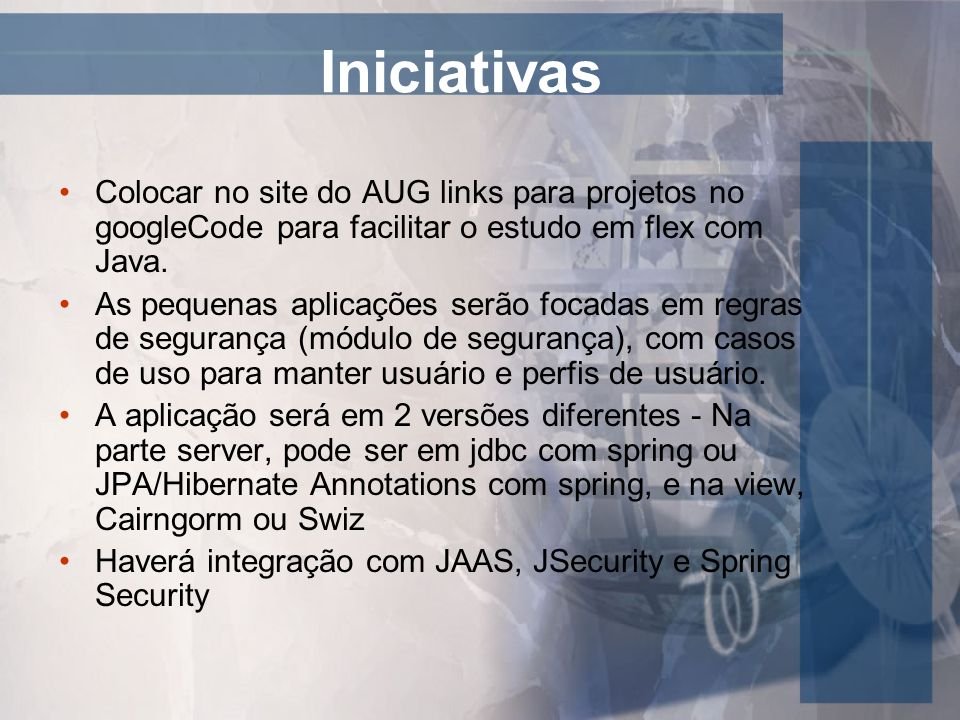 Iniciativas Colocar no site do AUG links para projetos no googleCode para facilitar o estudo em flex com Java.