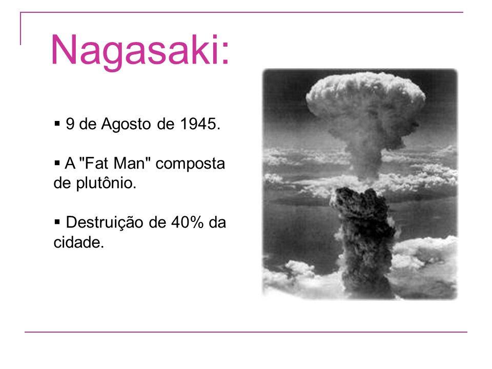Nagasaki: 9 de Agosto de 1945. A Fat Man composta de plutônio.