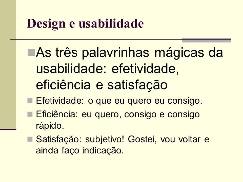 Design e usabilidade As três palavrinhas mágicas da usabilidade: efetividade, eficiência e satisfação.