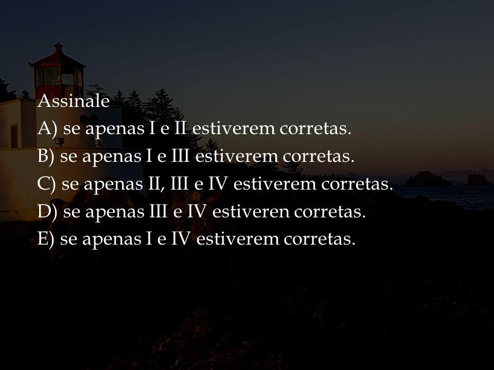 Assinale A) se apenas I e II estiverem corretas. B) se apenas I e III estiverem corretas. C) se apenas II, III e IV estiverem corretas.