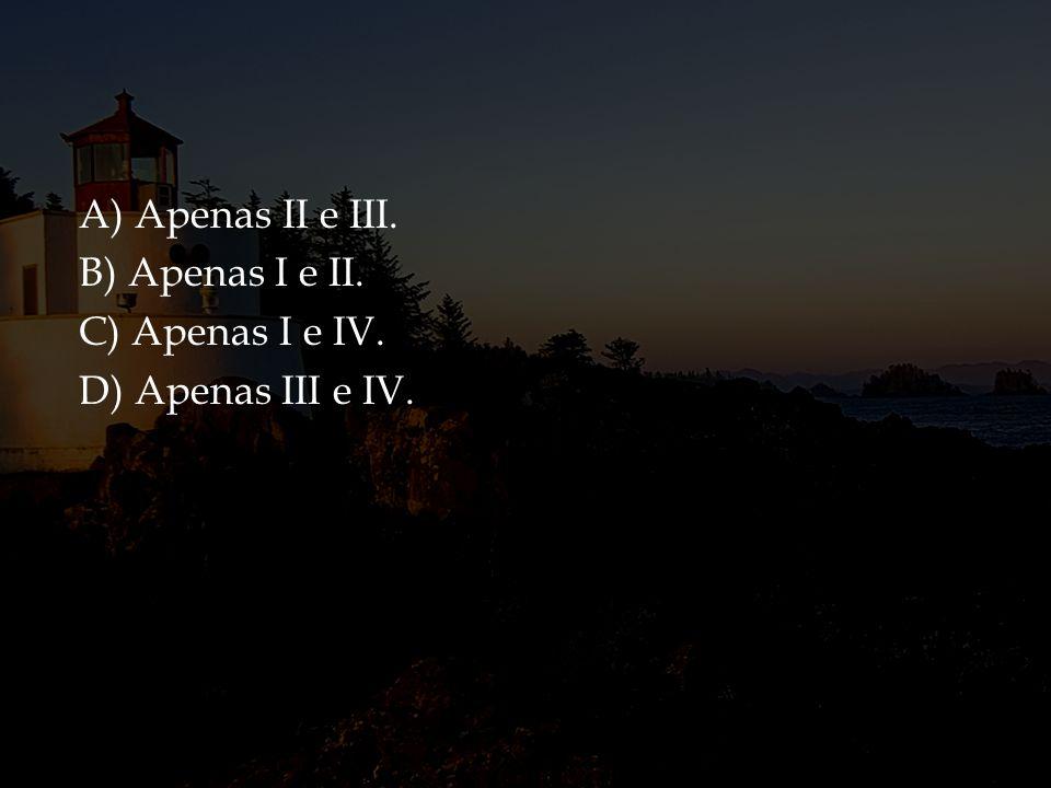 A) Apenas II e III. B) Apenas I e II. C) Apenas I e IV