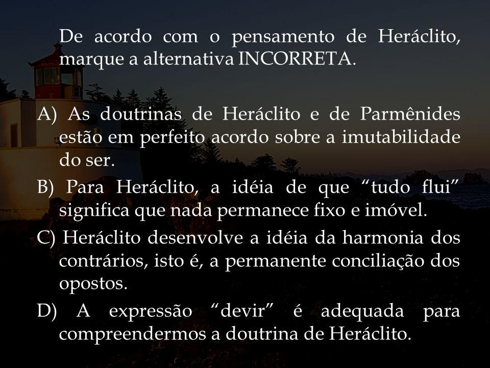 De acordo com o pensamento de Heráclito, marque a alternativa INCORRETA.