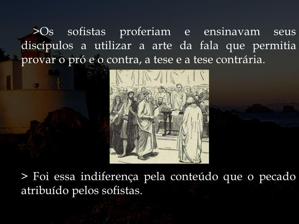 >Os sofistas proferiam e ensinavam seus discípulos a utilizar a arte da fala que permitia provar o pró e o contra, a tese e a tese contrária.