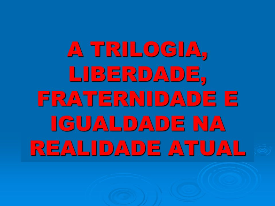 A TRILOGIA, LIBERDADE, FRATERNIDADE E IGUALDADE NA REALIDADE ATUAL