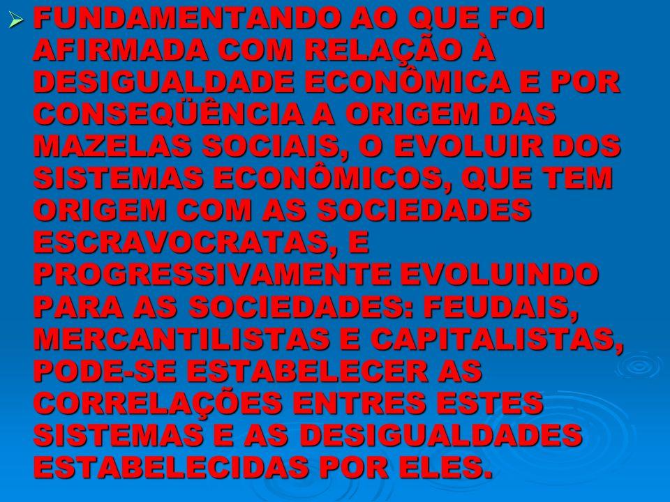 FUNDAMENTANDO AO QUE FOI AFIRMADA COM RELAÇÃO À DESIGUALDADE ECONÔMICA E POR CONSEQÜÊNCIA A ORIGEM DAS MAZELAS SOCIAIS, O EVOLUIR DOS SISTEMAS ECONÔMICOS, QUE TEM ORIGEM COM AS SOCIEDADES ESCRAVOCRATAS, E PROGRESSIVAMENTE EVOLUINDO PARA AS SOCIEDADES: FEUDAIS, MERCANTILISTAS E CAPITALISTAS, PODE-SE ESTABELECER AS CORRELAÇÕES ENTRES ESTES SISTEMAS E AS DESIGUALDADES ESTABELECIDAS POR ELES.
