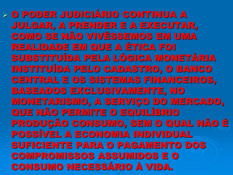 O PODER JUDICIÁRIO CONTINUA A JULGAR, A PRENDER E A EXECUTAR, COMO SE NÃO VIVÊSSEMOS EM UMA REALIDADE EM QUE A ÉTICA FOI SUBSTITUÍDA PELA LÓGICA MONETÁRIA INSTITUÍDA PELO CADASTRO, O BANCO CENTRAL E OS SISTEMAS FINANCEIROS, BASEADOS EXCLUSIVAMENTE, NO MONETARISMO, A SERVIÇO DO MERCADO, QUE NÃO PERMITE O EQUILÍBRIO PRODUÇÃO CONSUMO, SEM O QUAL NÃO É POSSÍVEL A ECONOMIA INDIVIDUAL SUFICIENTE PARA O PAGAMENTO DOS COMPROMISSOS ASSUMIDOS E O CONSUMO NECESSÁRIO À VIDA.