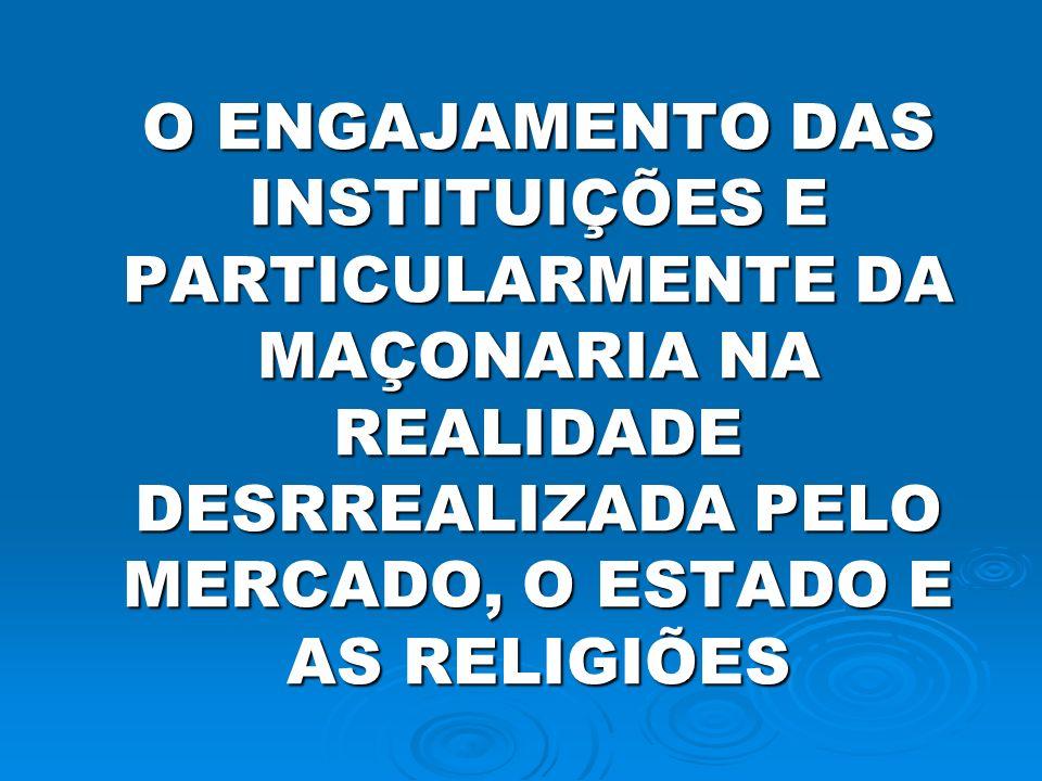 O ENGAJAMENTO DAS INSTITUIÇÕES E PARTICULARMENTE DA MAÇONARIA NA REALIDADE DESRREALIZADA PELO MERCADO, O ESTADO E AS RELIGIÕES