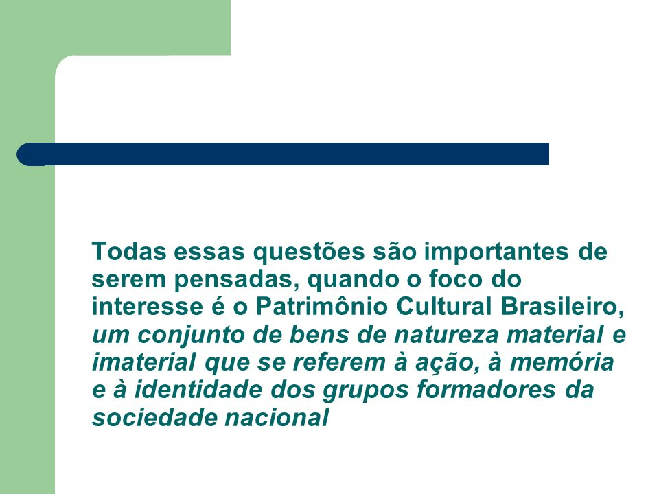Todas essas questões são importantes de serem pensadas, quando o foco do interesse é o Patrimônio Cultural Brasileiro, um conjunto de bens de natureza material e imaterial que se referem à ação, à memória e à identidade dos grupos formadores da sociedade nacional