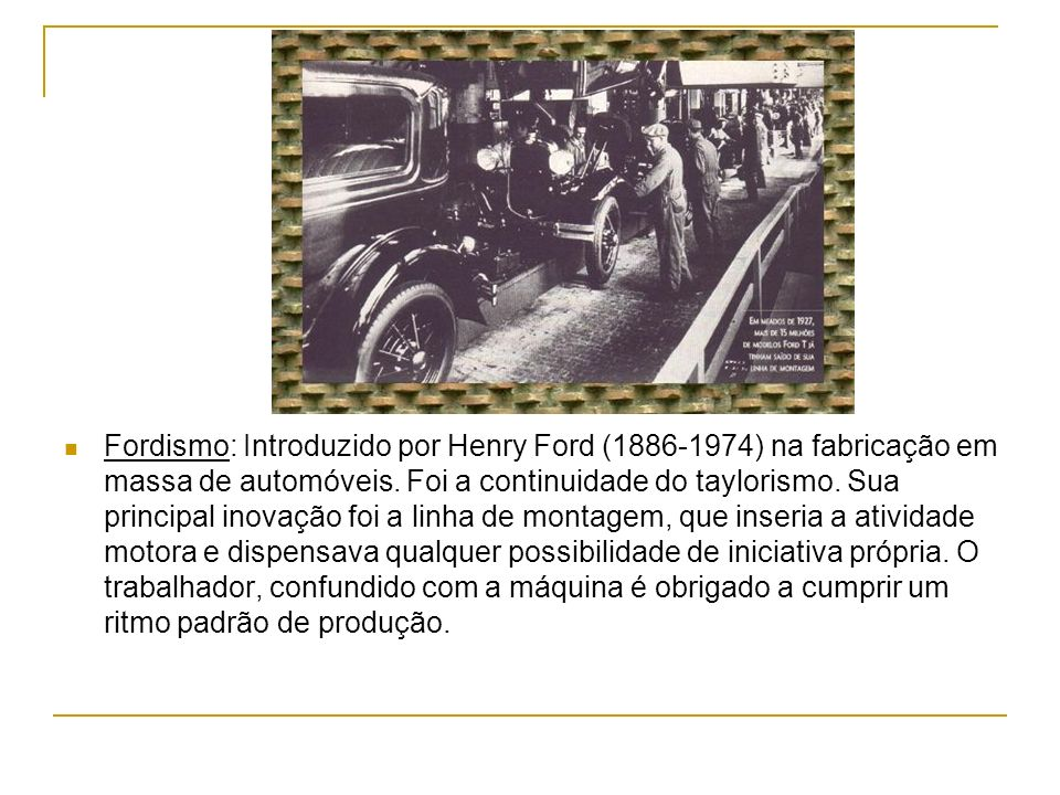 Fordismo: Introduzido por Henry Ford (1886-1974) na fabricação em massa de automóveis.