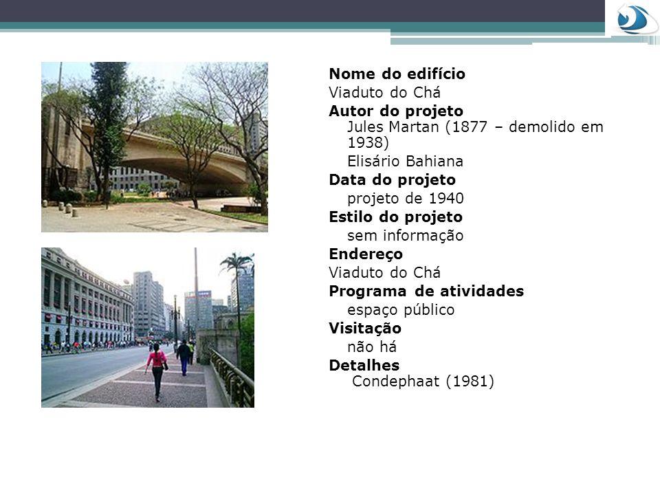 Nome do edifício Viaduto do Chá. Autor do projeto Jules Martan (1877 – demolido em 1938) Elisário Bahiana.