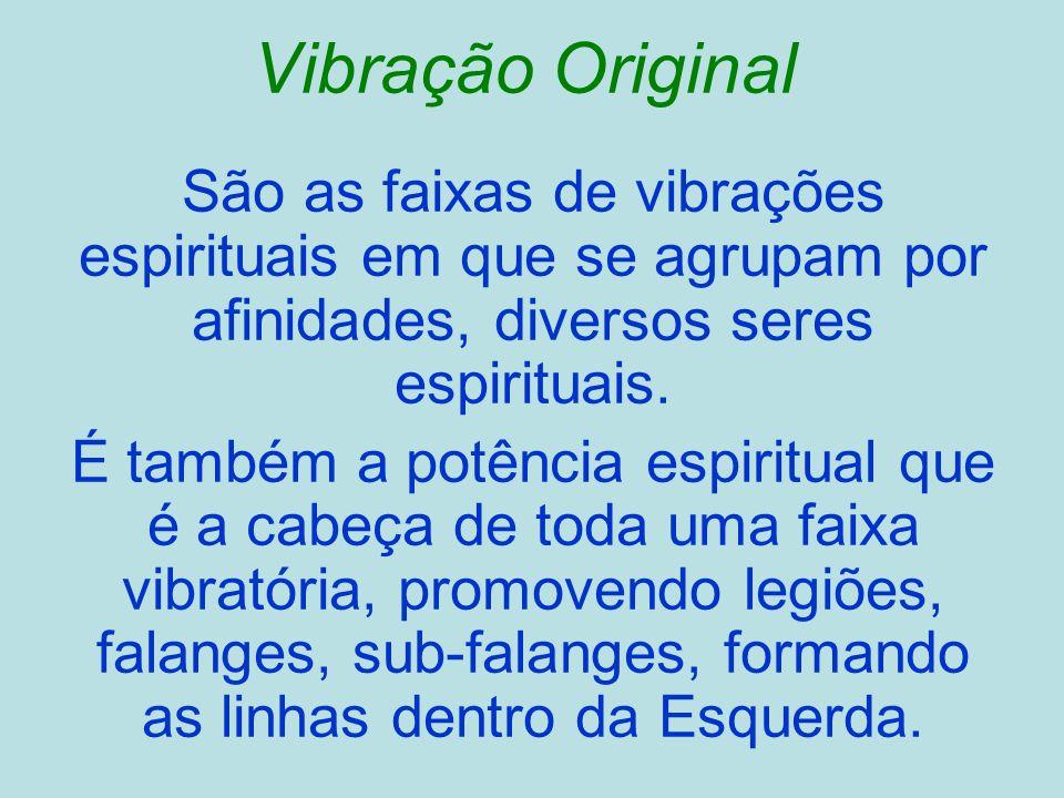 Vibração Original São as faixas de vibrações espirituais em que se agrupam por afinidades, diversos seres espirituais.