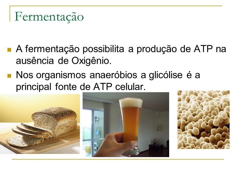 Fermentação A fermentação possibilita a produção de ATP na ausência de Oxigênio.