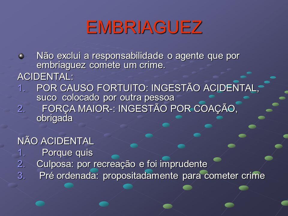 EMBRIAGUEZ Não exclui a responsabilidade o agente que por embriaguez comete um crime. ACIDENTAL: