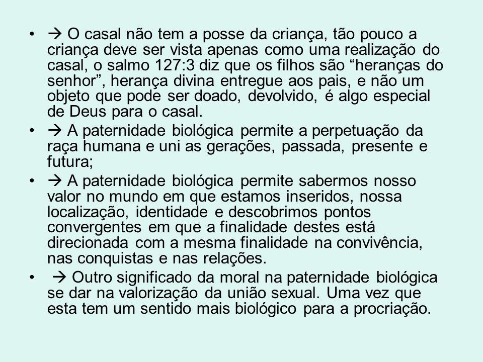 O casal não tem a posse da criança, tão pouco a criança deve ser vista apenas como uma realização do casal, o salmo 127:3 diz que os filhos são heranças do senhor , herança divina entregue aos pais, e não um objeto que pode ser doado, devolvido, é algo especial de Deus para o casal.