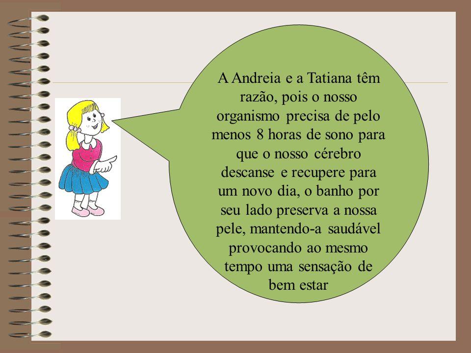 A Andreia e a Tatiana têm razão, pois o nosso organismo precisa de pelo menos 8 horas de sono para que o nosso cérebro descanse e recupere para um novo dia, o banho por seu lado preserva a nossa pele, mantendo-a saudável provocando ao mesmo tempo uma sensação de bem estar