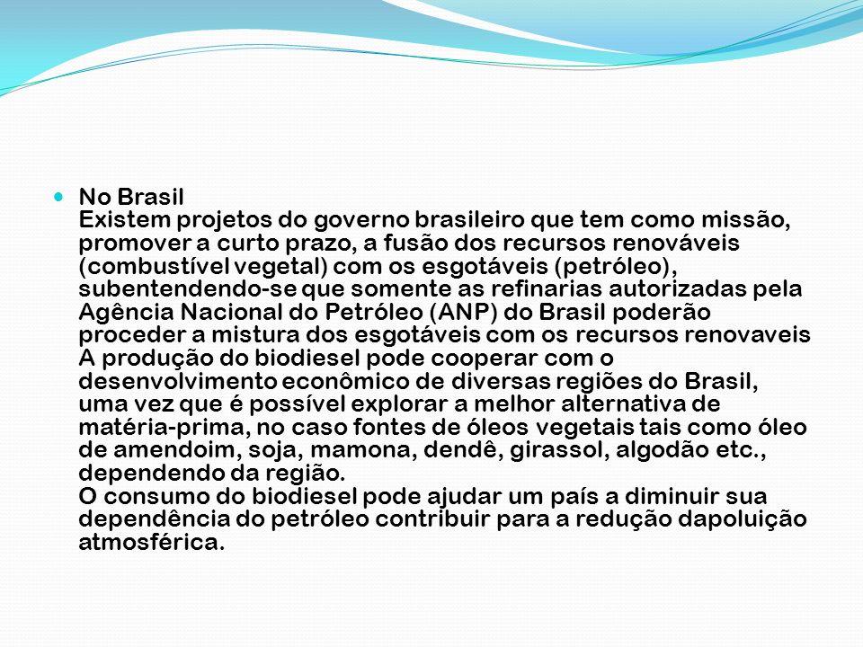 No Brasil Existem projetos do governo brasileiro que tem como missão, promover a curto prazo, a fusão dos recursos renováveis (combustível vegetal) com os esgotáveis (petróleo), subentendendo-se que somente as refinarias autorizadas pela Agência Nacional do Petróleo (ANP) do Brasil poderão proceder a mistura dos esgotáveis com os recursos renovaveis A produção do biodiesel pode cooperar com o desenvolvimento econômico de diversas regiões do Brasil, uma vez que é possível explorar a melhor alternativa de matéria-prima, no caso fontes de óleos vegetais tais como óleo de amendoim, soja, mamona, dendê, girassol, algodão etc., dependendo da região.