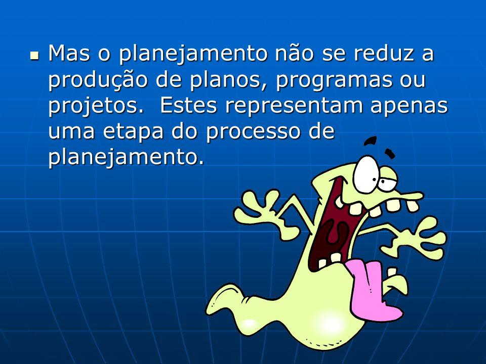 Mas o planejamento não se reduz a produção de planos, programas ou projetos.
