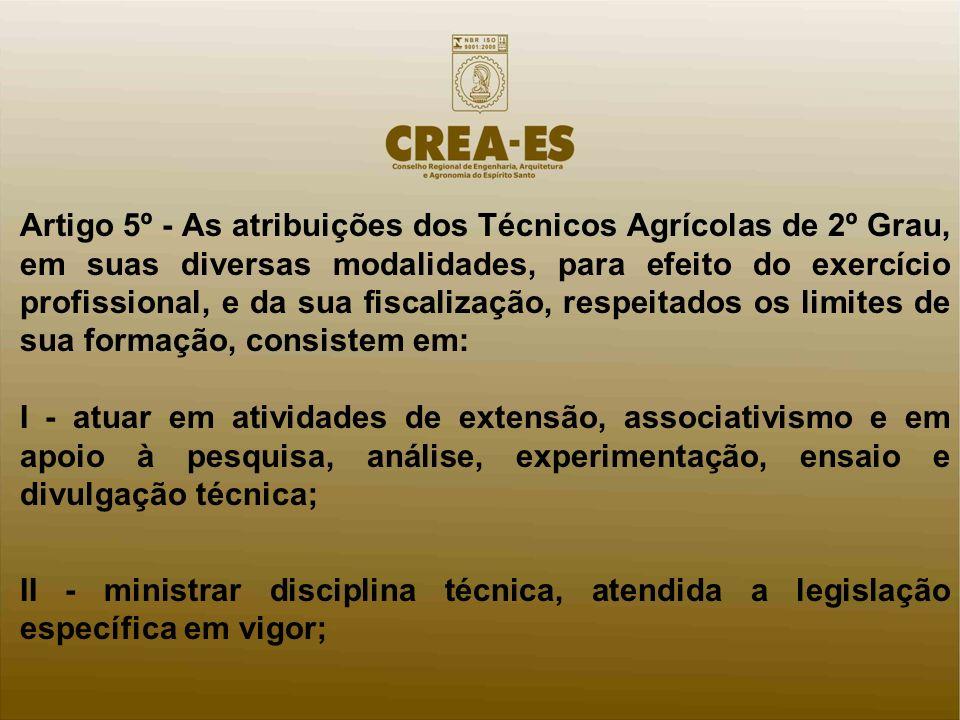 Artigo 5º - As atribuições dos Técnicos Agrícolas de 2º Grau, em suas diversas modalidades, para efeito do exercício profissional, e da sua fiscalização, respeitados os limites de sua formação, consistem em: