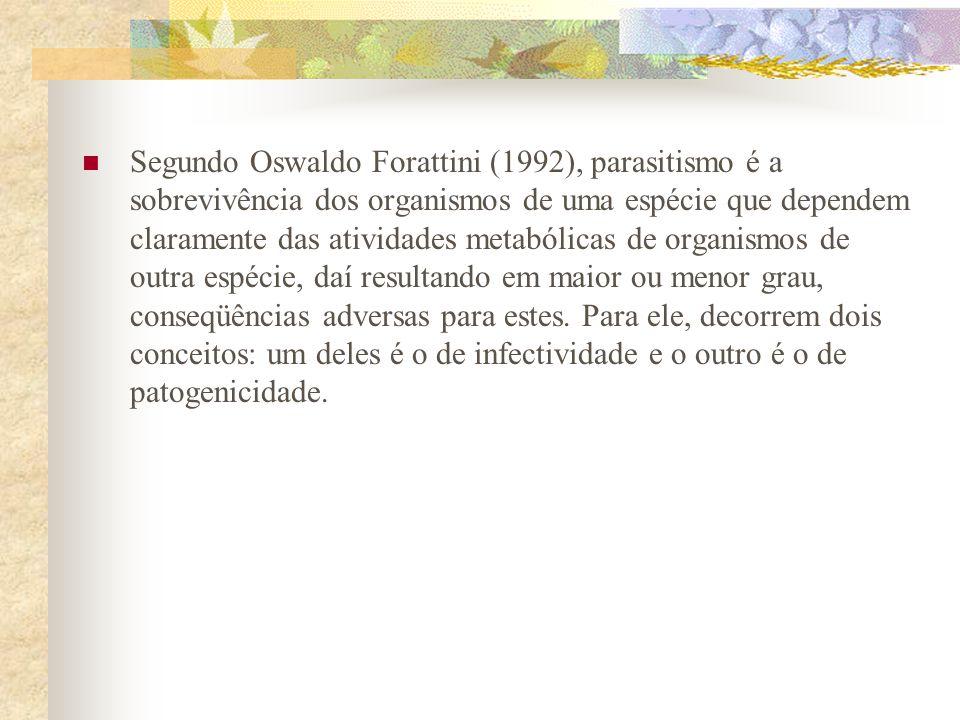Segundo Oswaldo Forattini (1992), parasitismo é a sobrevivência dos organismos de uma espécie que dependem claramente das atividades metabólicas de organismos de outra espécie, daí resultando em maior ou menor grau, conseqüências adversas para estes.