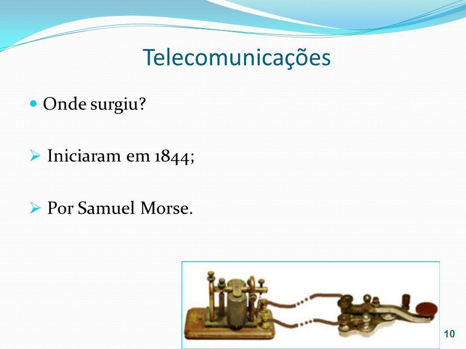 Telecomunicações Onde surgiu Iniciaram em 1844; Por Samuel Morse.