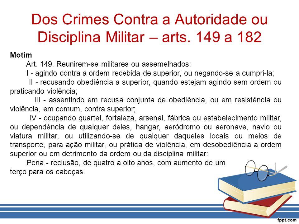 Dos Crimes Contra a Autoridade ou Disciplina Militar – arts. 149 a 182