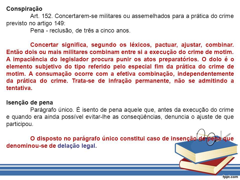 Conspiração Art. 152. Concertarem-se militares ou assemelhados para a prática do crime previsto no artigo 149: