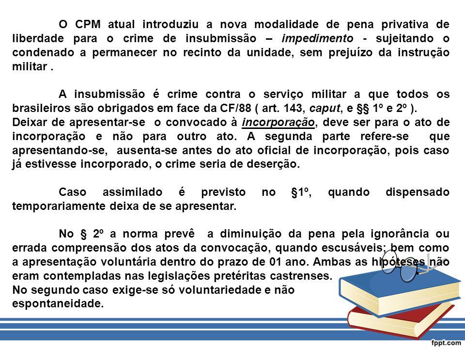 O CPM atual introduziu a nova modalidade de pena privativa de liberdade para o crime de insubmissão – impedimento - sujeitando o condenado a permanecer no recinto da unidade, sem prejuízo da instrução militar .