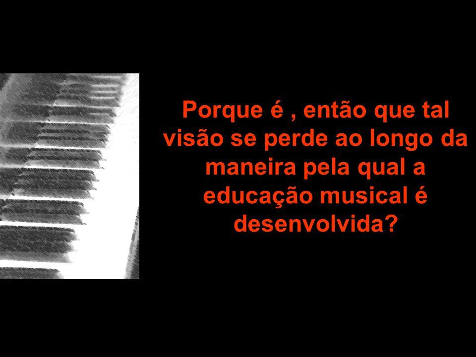 Porque é , então que tal visão se perde ao longo da maneira pela qual a educação musical é desenvolvida