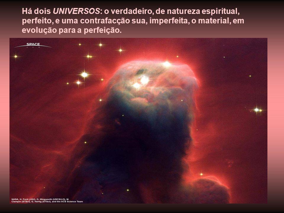 Há dois UNIVERSOS: o verdadeiro, de natureza espiritual, perfeito, e uma contrafacção sua, imperfeita, o material, em evolução para a perfeição.