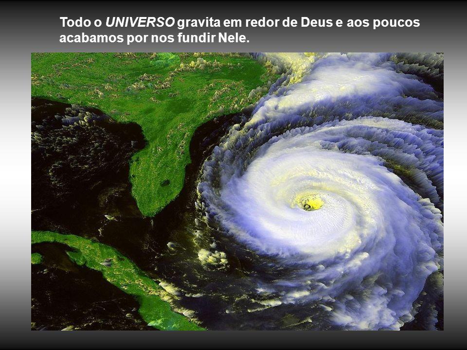 Todo o UNIVERSO gravita em redor de Deus e aos poucos acabamos por nos fundir Nele.
