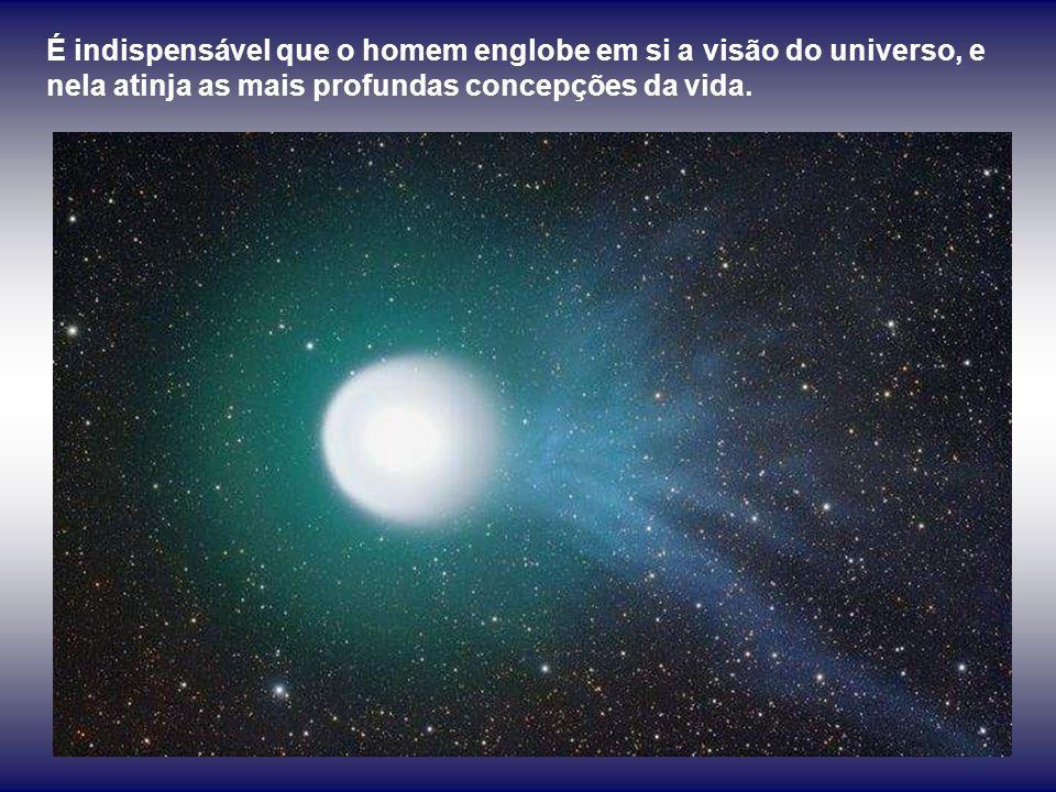É indispensável que o homem englobe em si a visão do universo, e nela atinja as mais profundas concepções da vida.