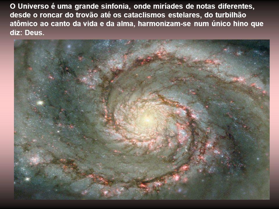 O Universo é uma grande sinfonia, onde miríades de notas diferentes, desde o roncar do trovão até os cataclismos estelares, do turbilhão atômico ao canto da vida e da alma, harmonizam-se num único hino que diz: Deus.