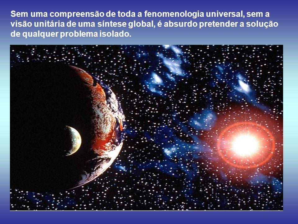 Sem uma compreensão de toda a fenomenologia universal, sem a visão unitária de uma síntese global, é absurdo pretender a solução de qualquer problema isolado.