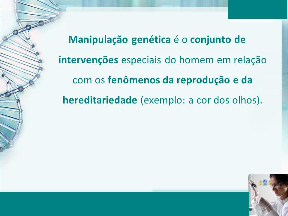 Manipulação genética é o conjunto de intervenções especiais do homem em relação com os fenômenos da reprodução e da hereditariedade (exemplo: a cor dos olhos).